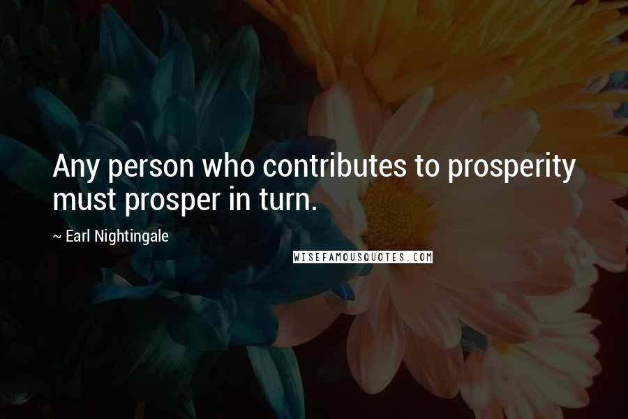 Earl Nightingale quotes: Any person who contributes to prosperity must prosper in turn.