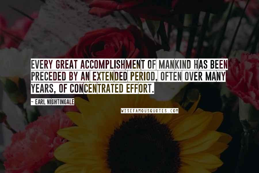 Earl Nightingale quotes: Every great accomplishment of mankind has been preceded by an extended period, often over many years, of concentrated effort.