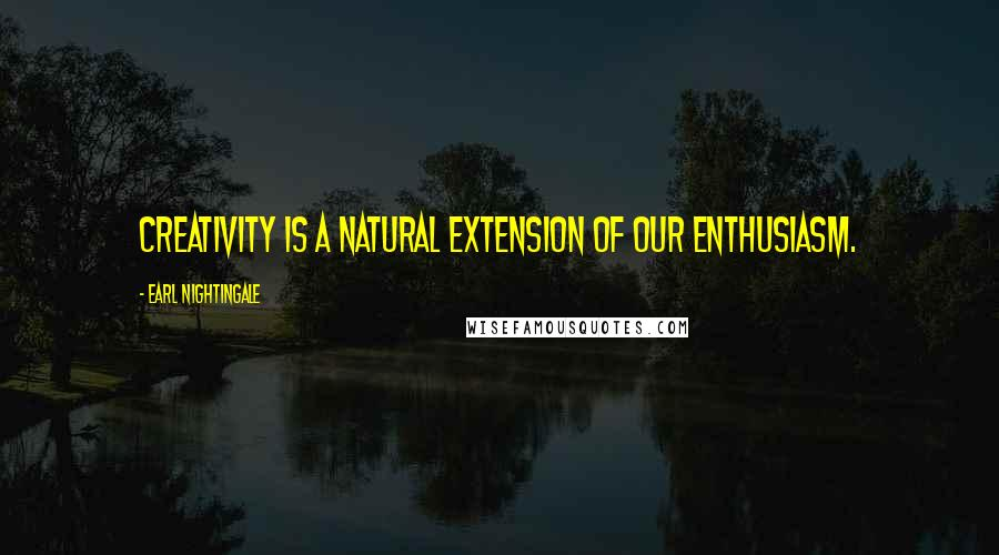 Earl Nightingale quotes: Creativity is a natural extension of our enthusiasm.