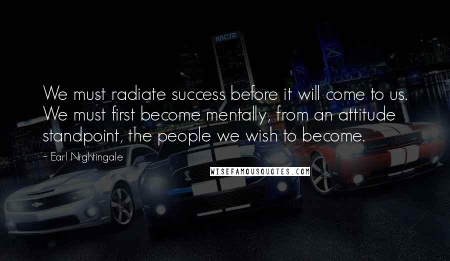 Earl Nightingale quotes: We must radiate success before it will come to us. We must first become mentally, from an attitude standpoint, the people we wish to become.