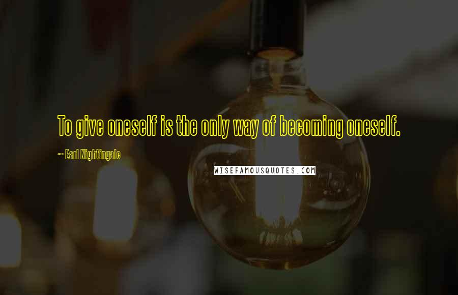 Earl Nightingale quotes: To give oneself is the only way of becoming oneself.