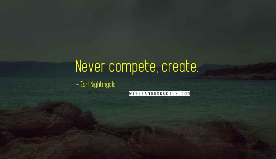 Earl Nightingale quotes: Never compete, create.