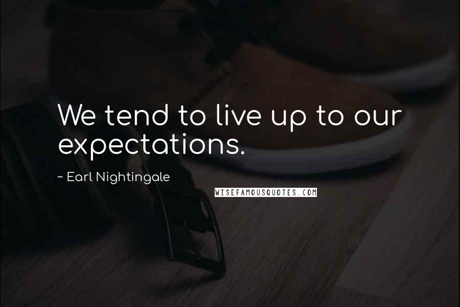 Earl Nightingale quotes: We tend to live up to our expectations.