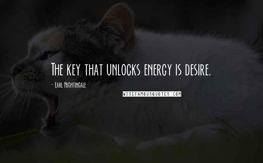 Earl Nightingale quotes: The key that unlocks energy is desire.