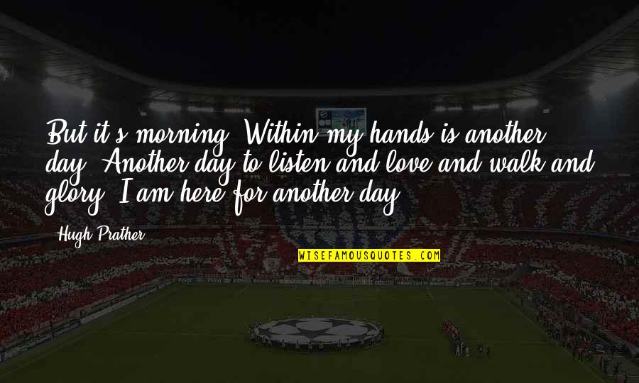 Earl Of Surrey Quotes By Hugh Prather: But it's morning. Within my hands is another