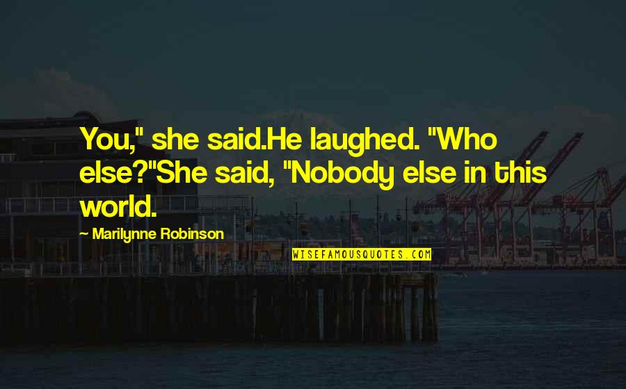"Earl Of Surrey Quotes By Marilynne Robinson: You,"" she said.He laughed. ""Who else?""She said, ""Nobody"