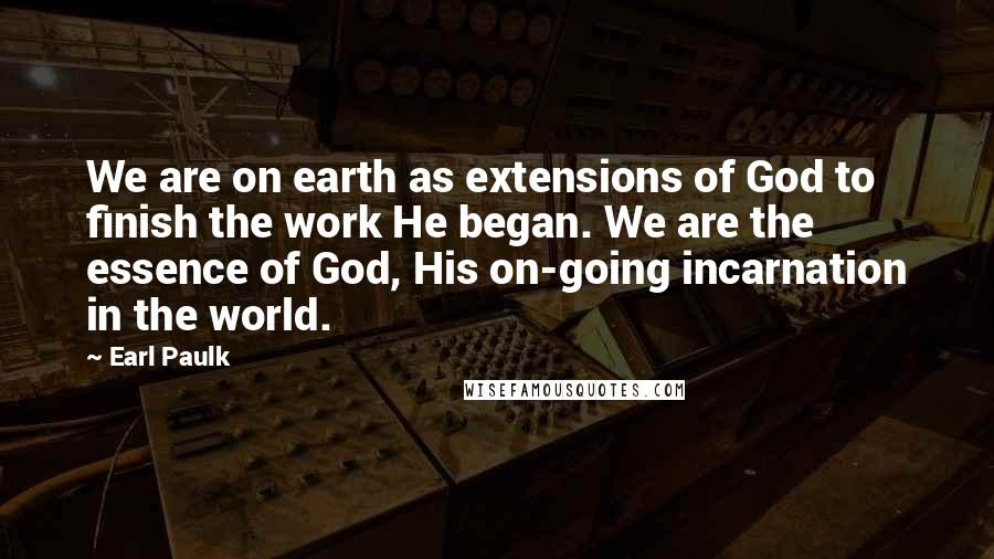 Earl Paulk quotes: We are on earth as extensions of God to finish the work He began. We are the essence of God, His on-going incarnation in the world.