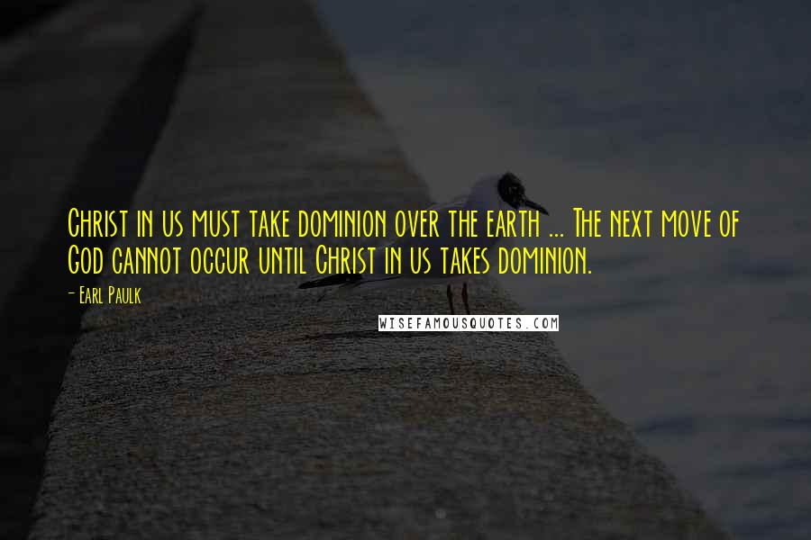 Earl Paulk quotes: Christ in us must take dominion over the earth ... The next move of God cannot occur until Christ in us takes dominion.