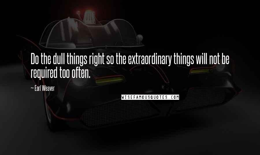 Earl Weaver quotes: Do the dull things right so the extraordinary things will not be required too often.