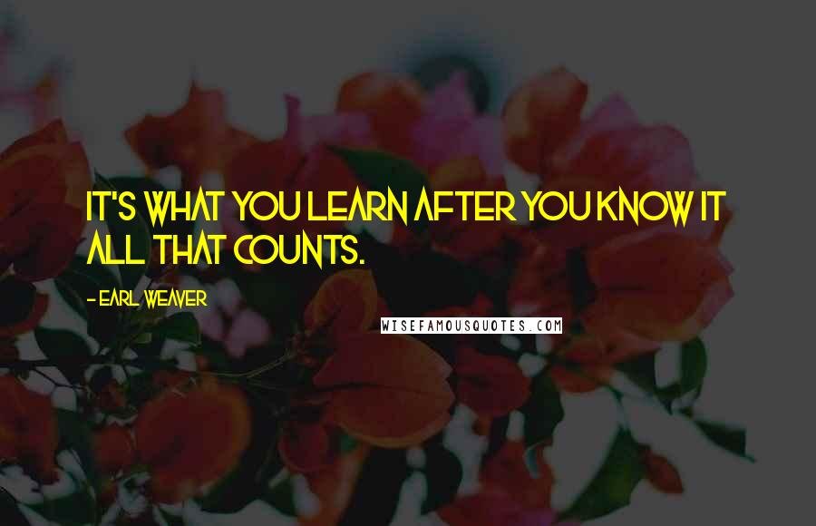 Earl Weaver quotes: It's what you learn after you know it all that counts.
