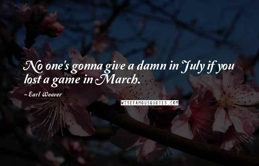 Earl Weaver quotes: No one's gonna give a damn in July if you lost a game in March.
