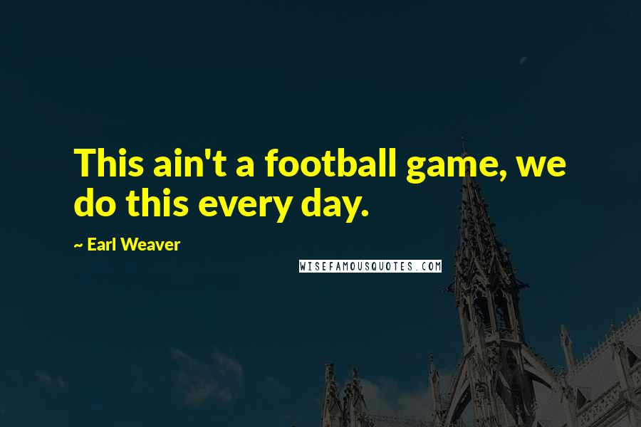 Earl Weaver quotes: This ain't a football game, we do this every day.