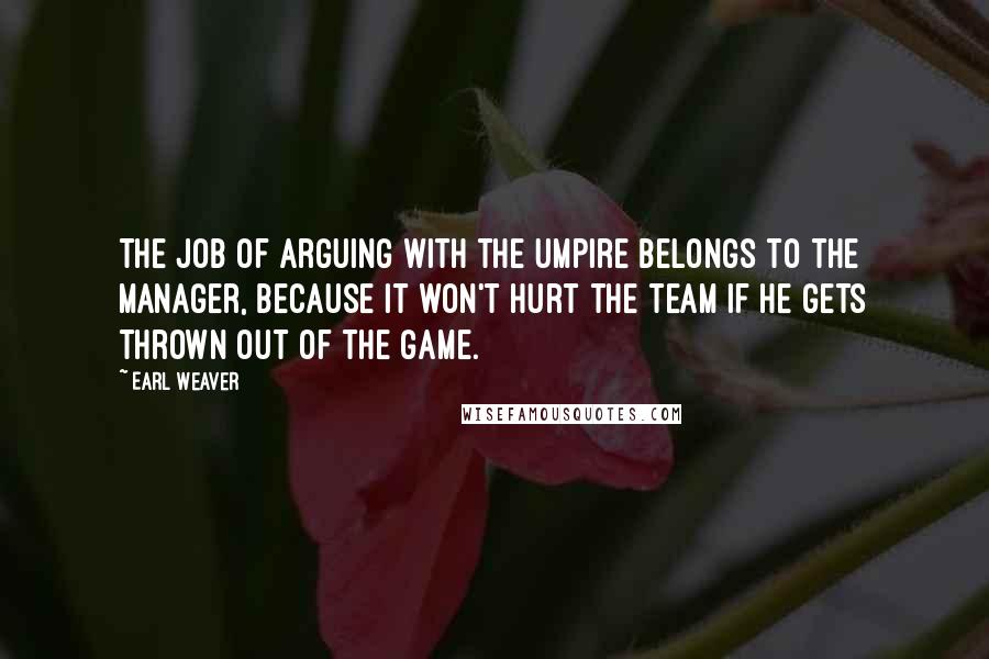 Earl Weaver quotes: The job of arguing with the umpire belongs to the manager, because it won't hurt the team if he gets thrown out of the game.