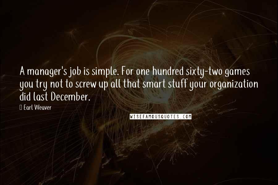 Earl Weaver quotes: A manager's job is simple. For one hundred sixty-two games you try not to screw up all that smart stuff your organization did last December.