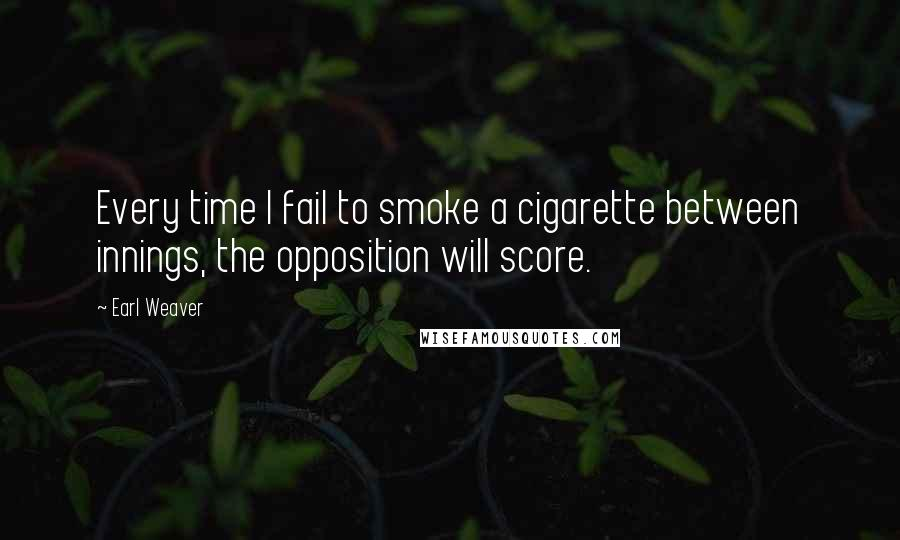 Earl Weaver quotes: Every time I fail to smoke a cigarette between innings, the opposition will score.