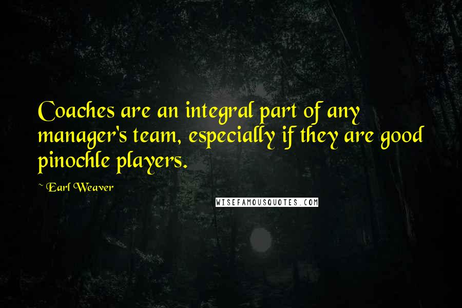 Earl Weaver quotes: Coaches are an integral part of any manager's team, especially if they are good pinochle players.