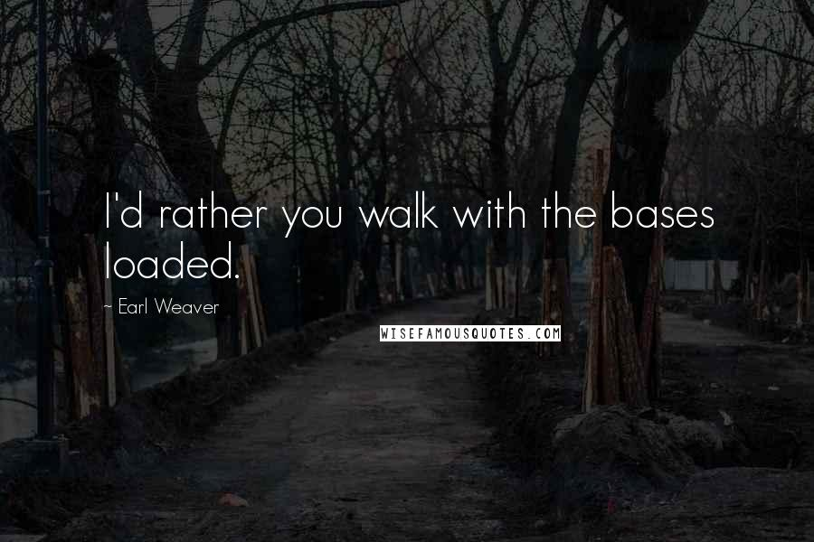 Earl Weaver quotes: I'd rather you walk with the bases loaded.