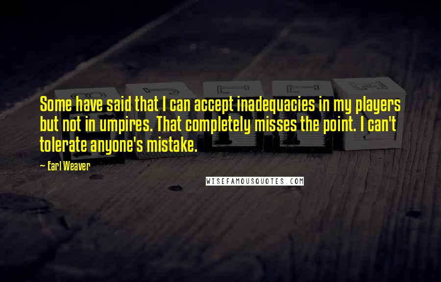 Earl Weaver quotes: Some have said that I can accept inadequacies in my players but not in umpires. That completely misses the point. I can't tolerate anyone's mistake.