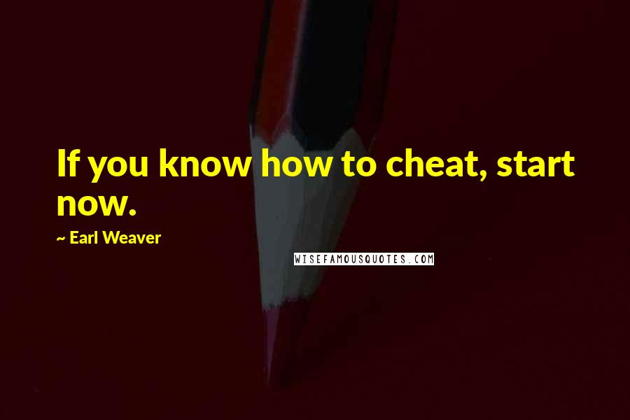 Earl Weaver quotes: If you know how to cheat, start now.