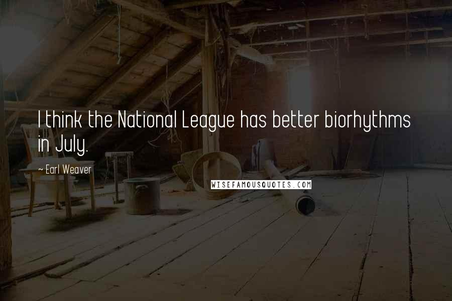 Earl Weaver quotes: I think the National League has better biorhythms in July.