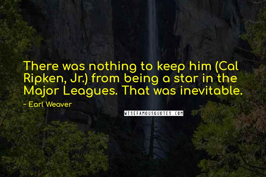 Earl Weaver quotes: There was nothing to keep him (Cal Ripken, Jr.) from being a star in the Major Leagues. That was inevitable.