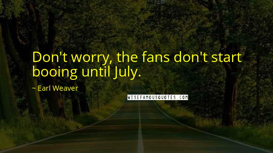 Earl Weaver quotes: Don't worry, the fans don't start booing until July.