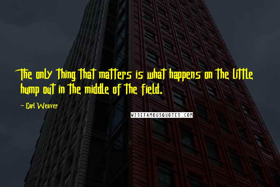 Earl Weaver quotes: The only thing that matters is what happens on the little hump out in the middle of the field.