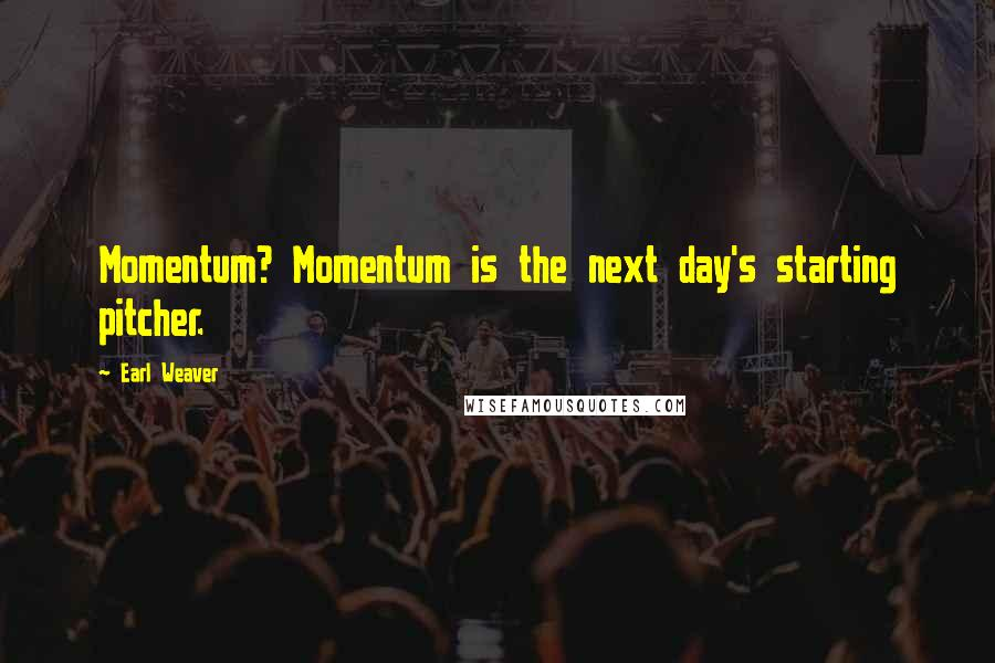 Earl Weaver quotes: Momentum? Momentum is the next day's starting pitcher.