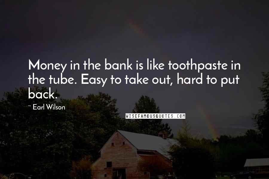 Earl Wilson quotes: Money in the bank is like toothpaste in the tube. Easy to take out, hard to put back.