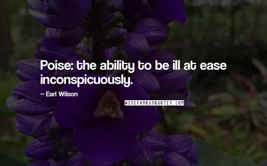 Earl Wilson quotes: Poise: the ability to be ill at ease inconspicuously.
