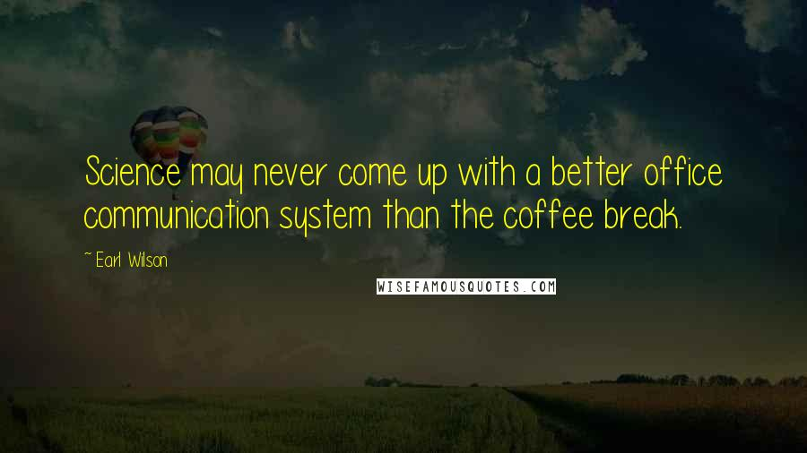 Earl Wilson quotes: Science may never come up with a better office communication system than the coffee break.
