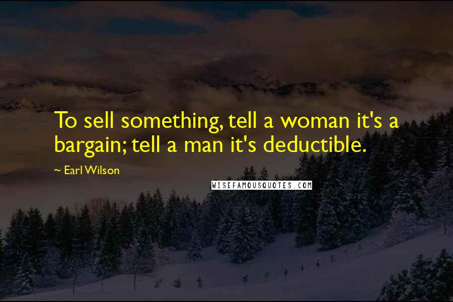 Earl Wilson quotes: To sell something, tell a woman it's a bargain; tell a man it's deductible.