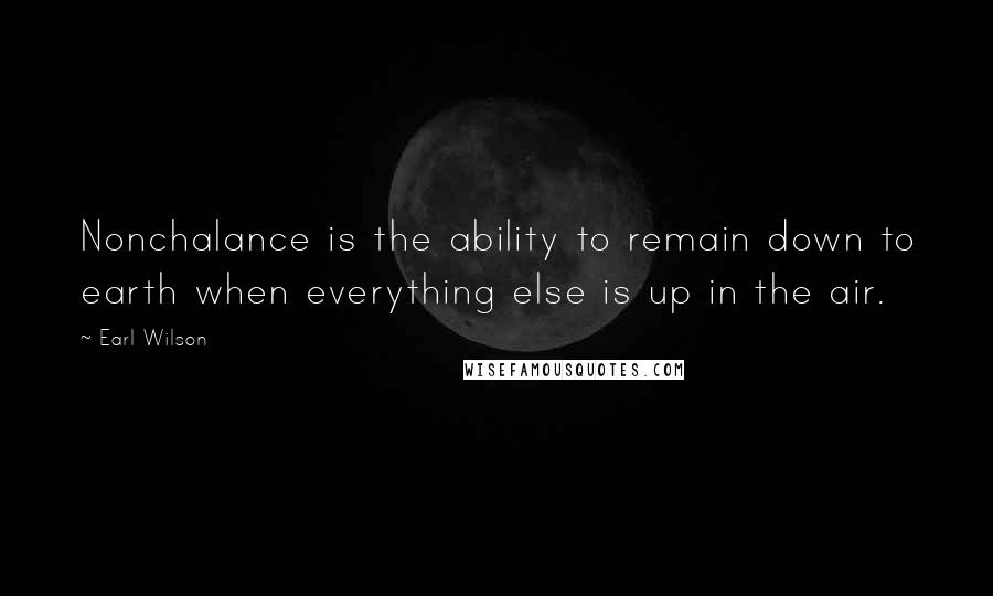 Earl Wilson quotes: Nonchalance is the ability to remain down to earth when everything else is up in the air.