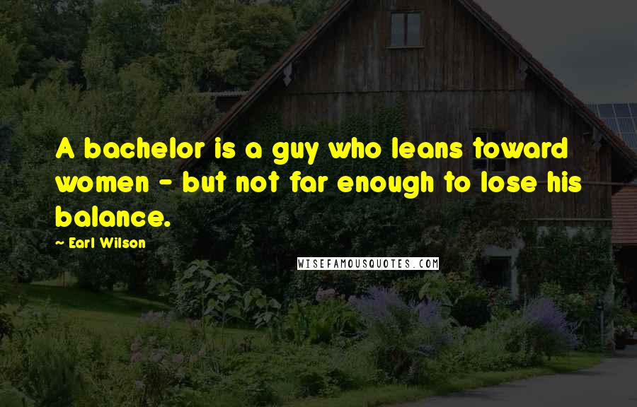 Earl Wilson quotes: A bachelor is a guy who leans toward women - but not far enough to lose his balance.