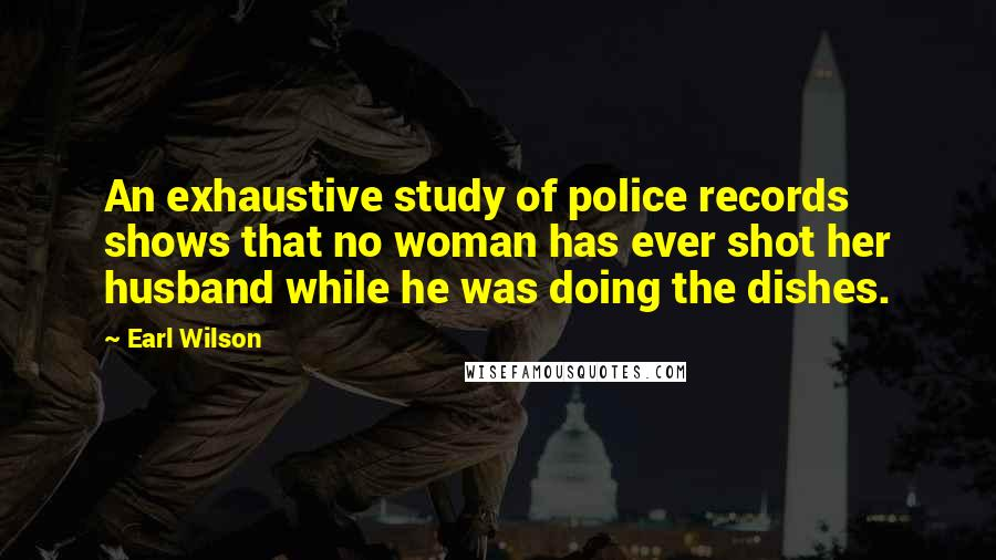Earl Wilson quotes: An exhaustive study of police records shows that no woman has ever shot her husband while he was doing the dishes.