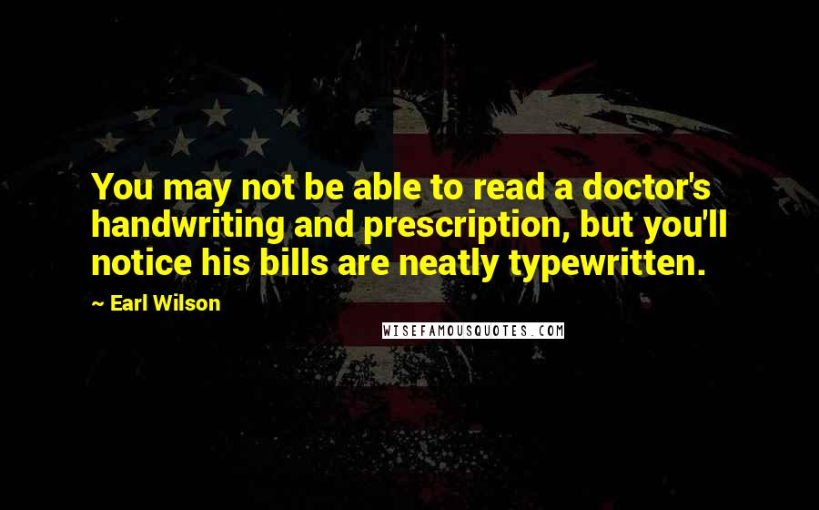 Earl Wilson quotes: You may not be able to read a doctor's handwriting and prescription, but you'll notice his bills are neatly typewritten.