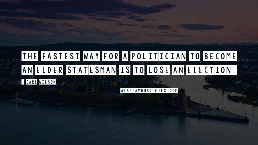 Earl Wilson quotes: The fastest way for a politician to become an elder statesman is to lose an election.