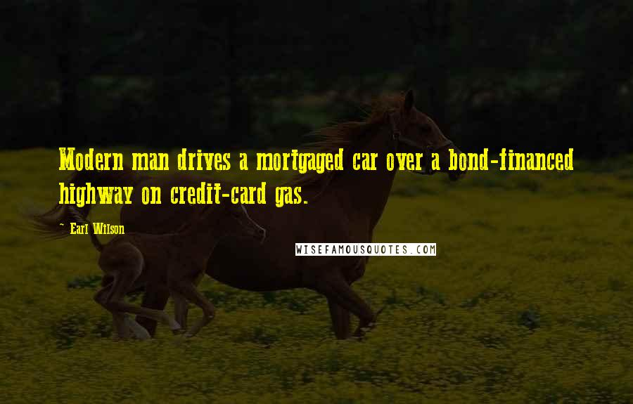 Earl Wilson quotes: Modern man drives a mortgaged car over a bond-financed highway on credit-card gas.