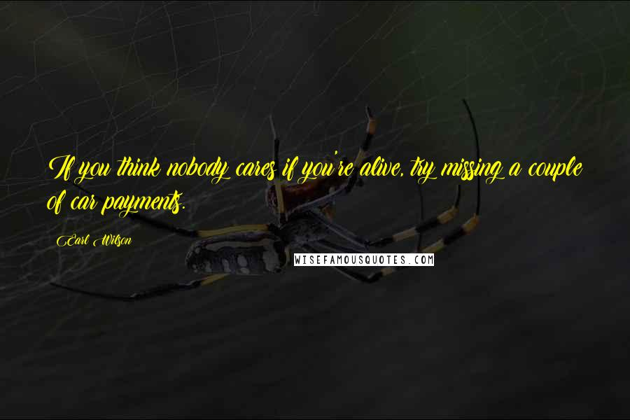 Earl Wilson quotes: If you think nobody cares if you're alive, try missing a couple of car payments.