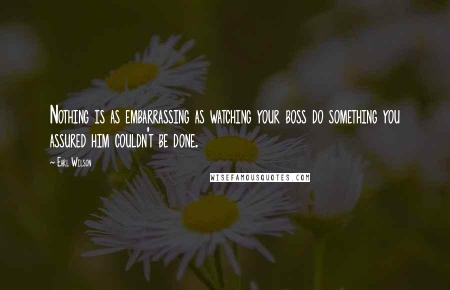 Earl Wilson quotes: Nothing is as embarrassing as watching your boss do something you assured him couldn't be done.