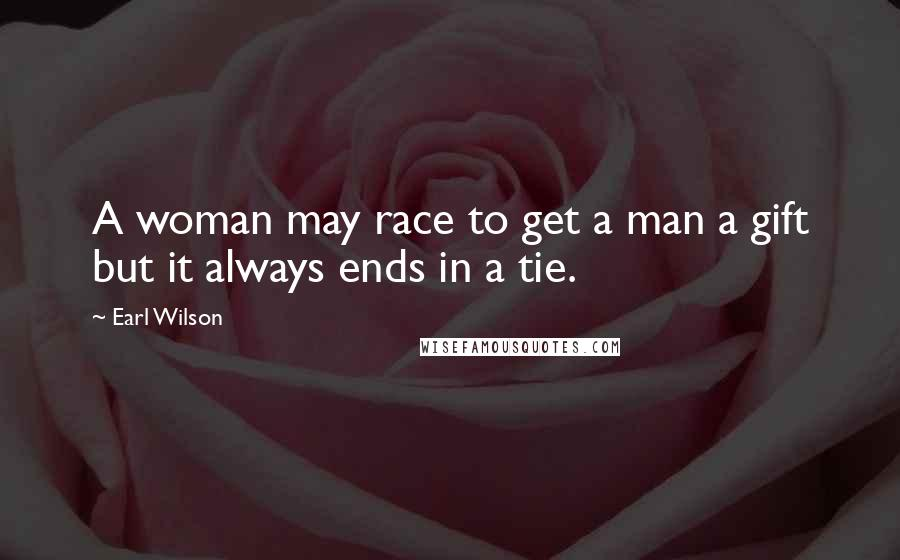 Earl Wilson quotes: A woman may race to get a man a gift but it always ends in a tie.