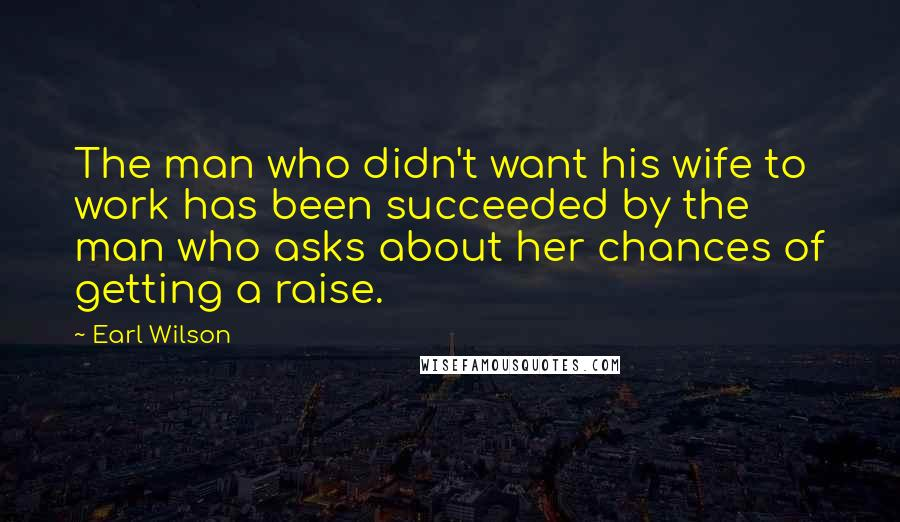 Earl Wilson quotes: The man who didn't want his wife to work has been succeeded by the man who asks about her chances of getting a raise.