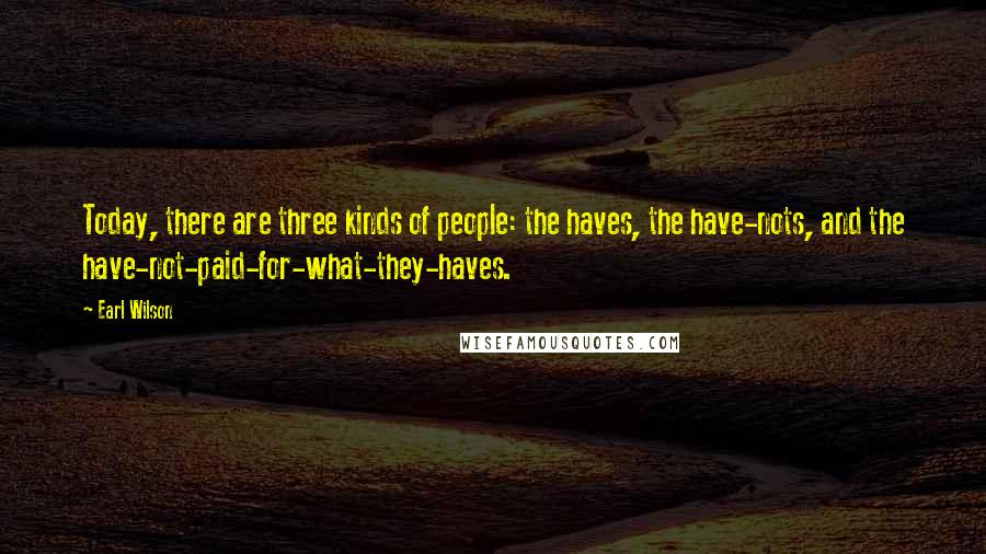 Earl Wilson quotes: Today, there are three kinds of people: the haves, the have-nots, and the have-not-paid-for-what-they-haves.