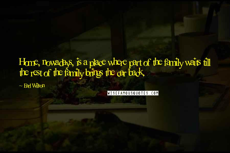 Earl Wilson quotes: Home, nowadays, is a place where part of the family waits till the rest of the family brings the car back.