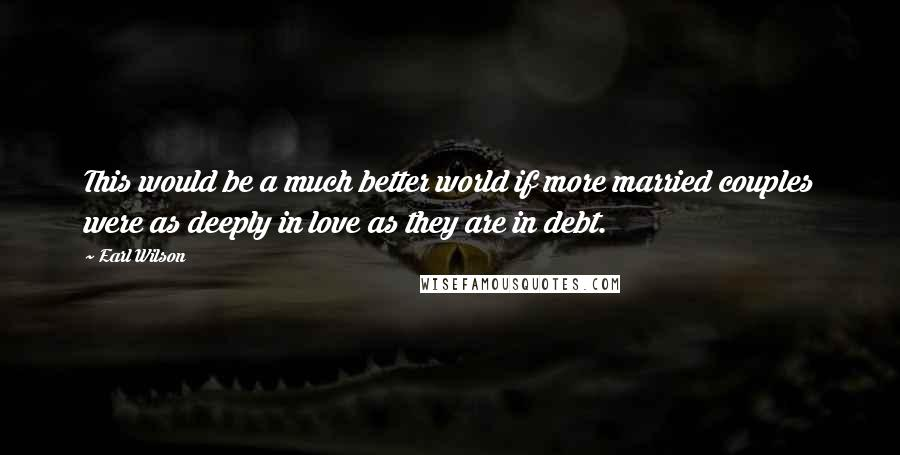 Earl Wilson quotes: This would be a much better world if more married couples were as deeply in love as they are in debt.