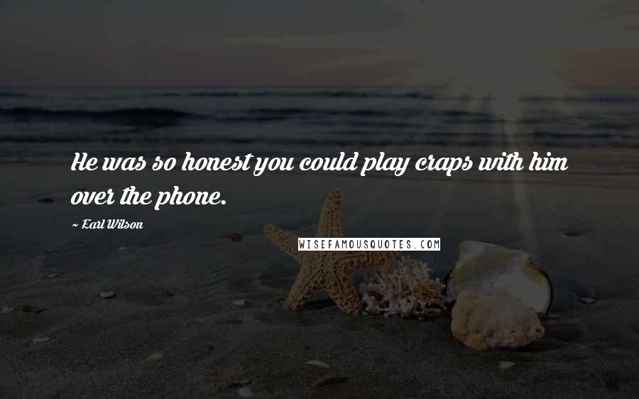 Earl Wilson quotes: He was so honest you could play craps with him over the phone.