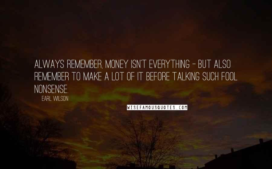 Earl Wilson quotes: Always remember, money isn't everything - but also remember to make a lot of it before talking such fool nonsense.