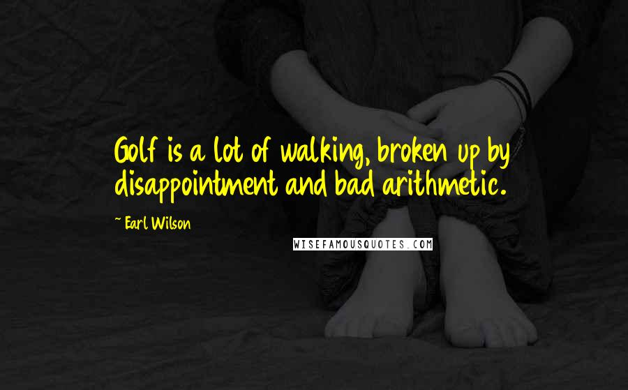 Earl Wilson quotes: Golf is a lot of walking, broken up by disappointment and bad arithmetic.
