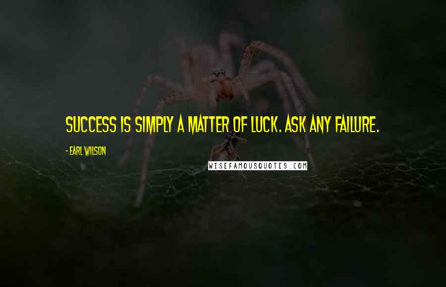 Earl Wilson quotes: Success is simply a matter of luck. Ask any failure.