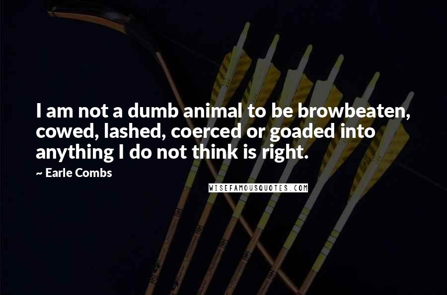 Earle Combs quotes: I am not a dumb animal to be browbeaten, cowed, lashed, coerced or goaded into anything I do not think is right.